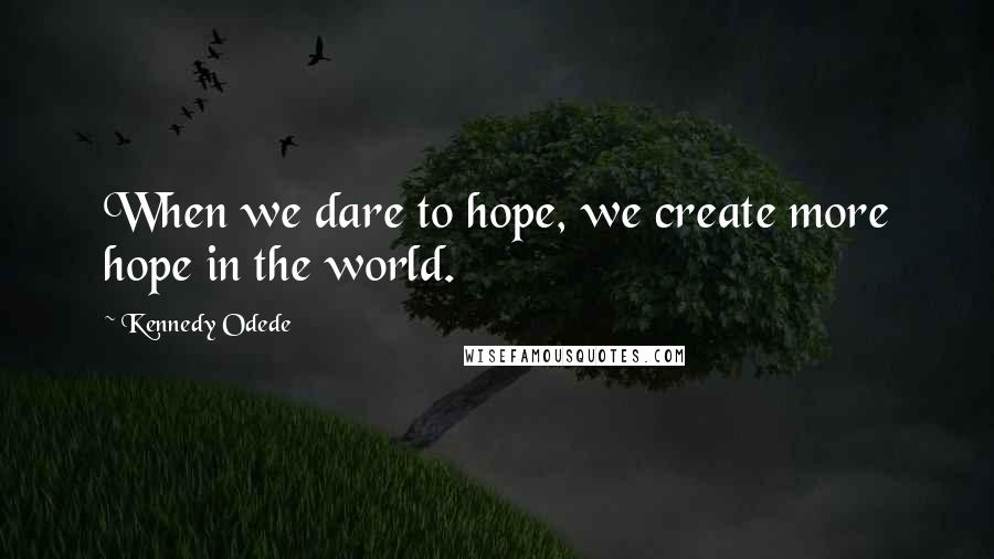 Kennedy Odede quotes: When we dare to hope, we create more hope in the world.