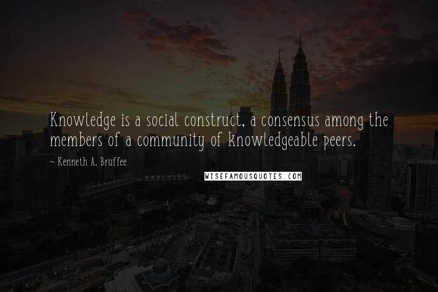 Kenneth A. Bruffee quotes: Knowledge is a social construct, a consensus among the members of a community of knowledgeable peers.