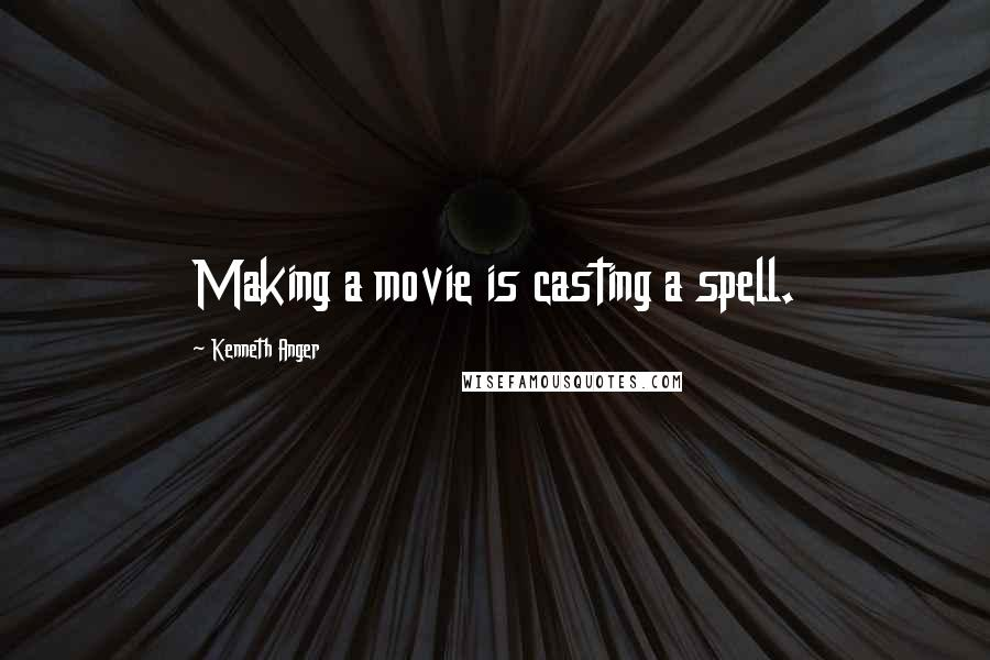 Kenneth Anger quotes: Making a movie is casting a spell.