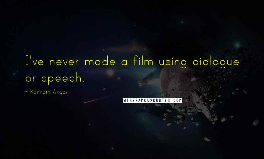 Kenneth Anger quotes: I've never made a film using dialogue or speech.