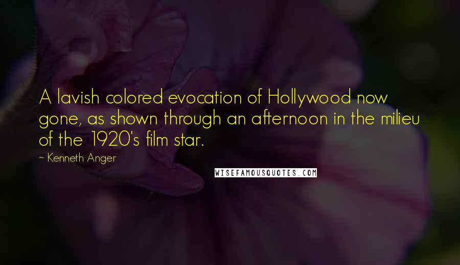 Kenneth Anger quotes: A lavish colored evocation of Hollywood now gone, as shown through an afternoon in the milieu of the 1920's film star.