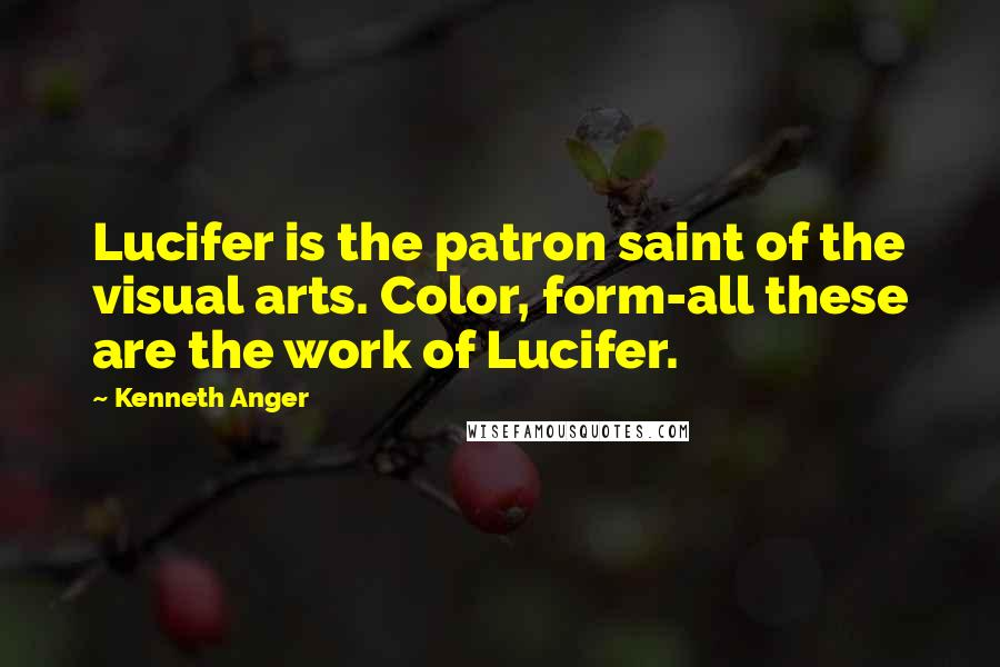 Kenneth Anger quotes: Lucifer is the patron saint of the visual arts. Color, form-all these are the work of Lucifer.
