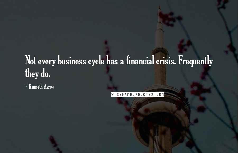Kenneth Arrow quotes: Not every business cycle has a financial crisis. Frequently they do.