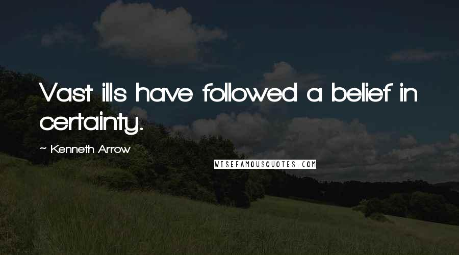Kenneth Arrow quotes: Vast ills have followed a belief in certainty.