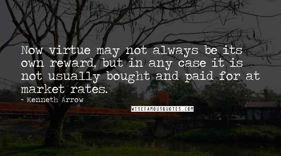 Kenneth Arrow quotes: Now virtue may not always be its own reward, but in any case it is not usually bought and paid for at market rates.