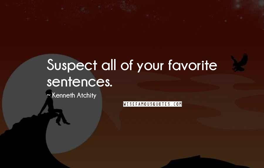 Kenneth Atchity quotes: Suspect all of your favorite sentences.