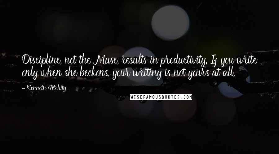 Kenneth Atchity quotes: Discipline, not the Muse, results in productivity. If you write only when she beckons, your writing is not yours at all.