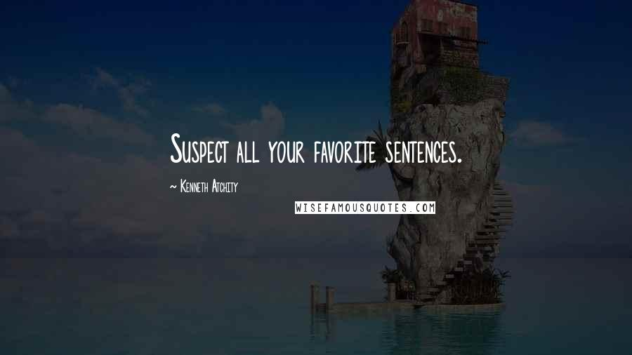 Kenneth Atchity quotes: Suspect all your favorite sentences.
