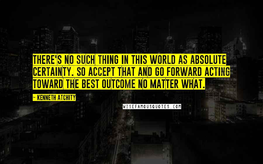 Kenneth Atchity quotes: There's no such thing in this world as absolute certainty. So accept that and go forward acting toward the best outcome no matter what.