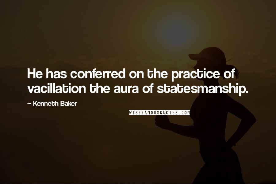 Kenneth Baker quotes: He has conferred on the practice of vacillation the aura of statesmanship.