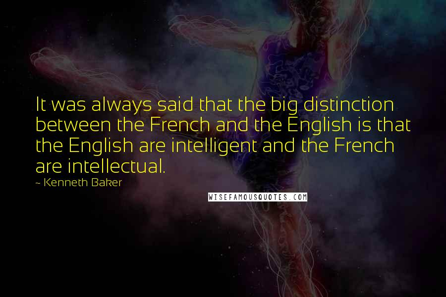 Kenneth Baker quotes: It was always said that the big distinction between the French and the English is that the English are intelligent and the French are intellectual.