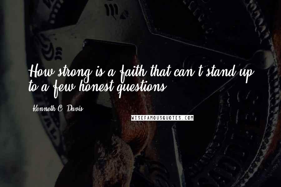 Kenneth C. Davis quotes: How strong is a faith that can't stand up to a few honest questions?