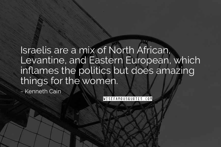 Kenneth Cain quotes: Israelis are a mix of North African, Levantine, and Eastern European, which inflames the politics but does amazing things for the women.