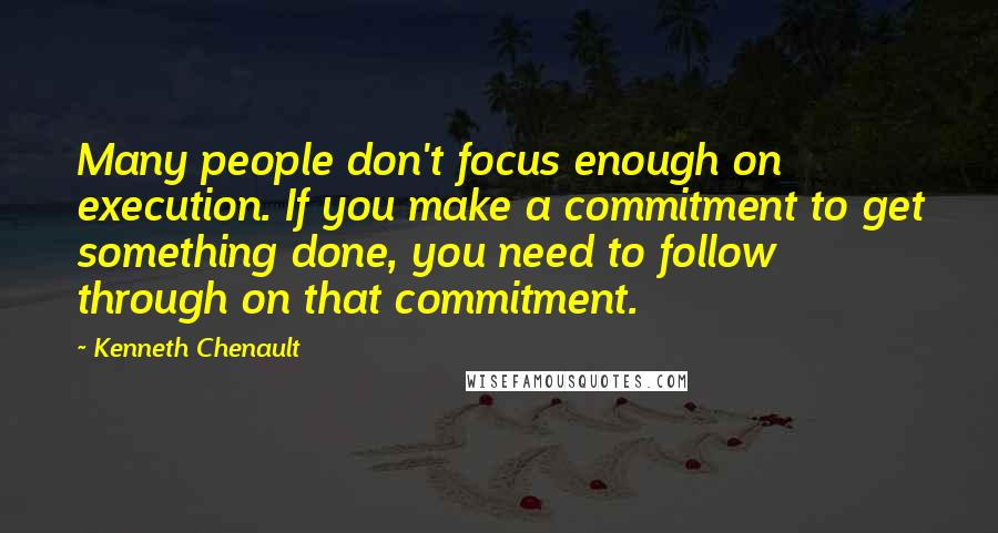 Kenneth Chenault quotes: Many people don't focus enough on execution. If you make a commitment to get something done, you need to follow through on that commitment.