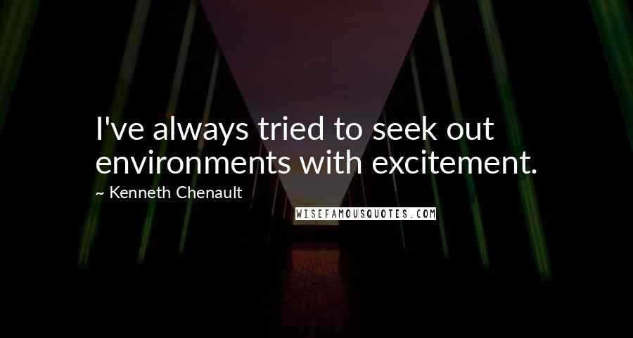Kenneth Chenault quotes: I've always tried to seek out environments with excitement.