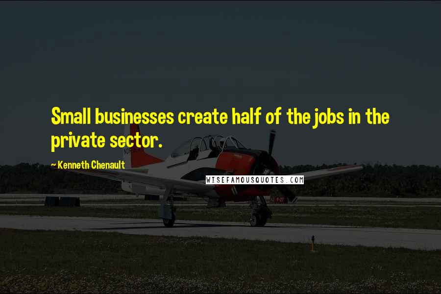 Kenneth Chenault quotes: Small businesses create half of the jobs in the private sector.