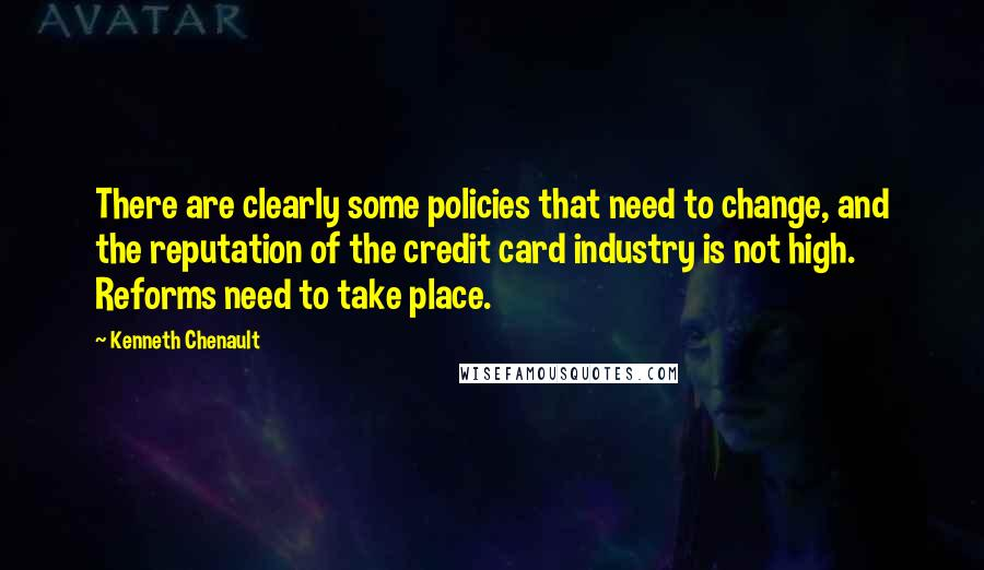 Kenneth Chenault quotes: There are clearly some policies that need to change, and the reputation of the credit card industry is not high. Reforms need to take place.