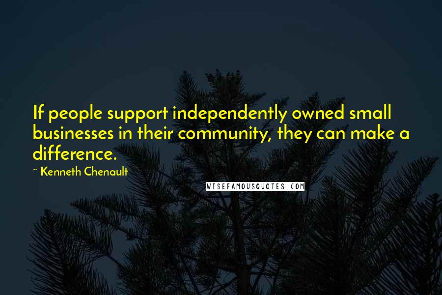 Kenneth Chenault quotes: If people support independently owned small businesses in their community, they can make a difference.