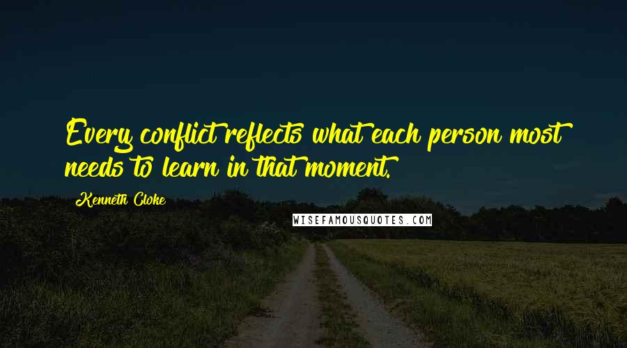 Kenneth Cloke quotes: Every conflict reflects what each person most needs to learn in that moment.