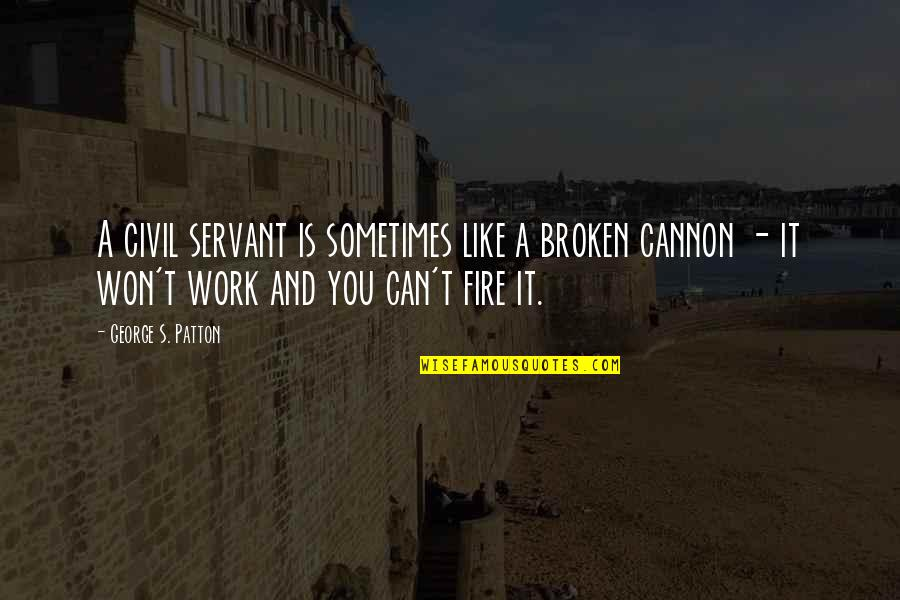 Kenneth Cloke Quotes By George S. Patton: A civil servant is sometimes like a broken