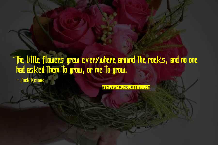 Kenneth Cloke Quotes By Jack Kerouac: The little flowers grew everywhere around the rocks,