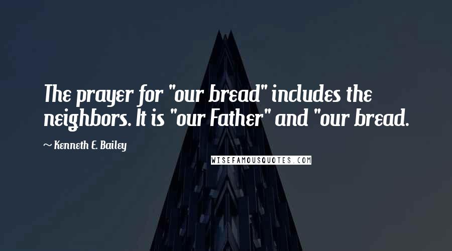 """Kenneth E. Bailey quotes: The prayer for """"our bread"""" includes the neighbors. It is """"our Father"""" and """"our bread."""