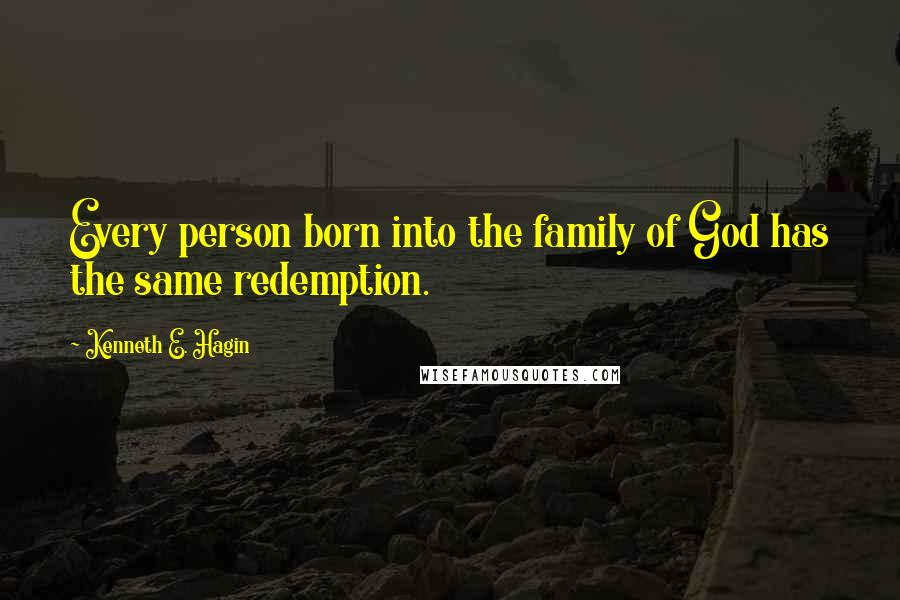 Kenneth E. Hagin quotes: Every person born into the family of God has the same redemption.