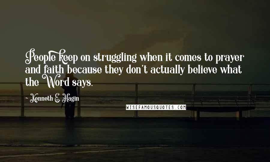 Kenneth E. Hagin quotes: People keep on struggling when it comes to prayer and faith because they don't actually believe what the Word says.