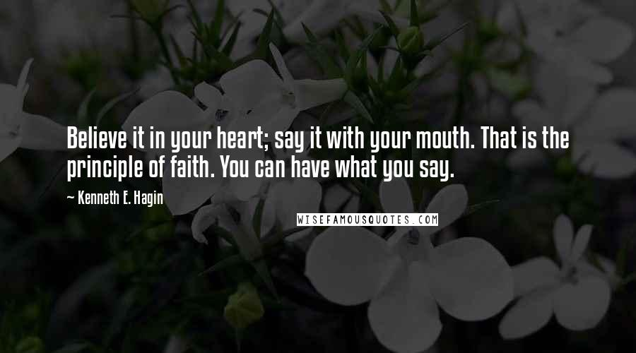 Kenneth E. Hagin quotes: Believe it in your heart; say it with your mouth. That is the principle of faith. You can have what you say.
