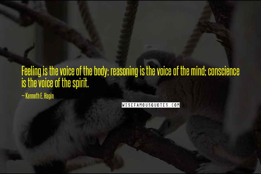Kenneth E. Hagin quotes: Feeling is the voice of the body; reasoning is the voice of the mind; conscience is the voice of the spirit.