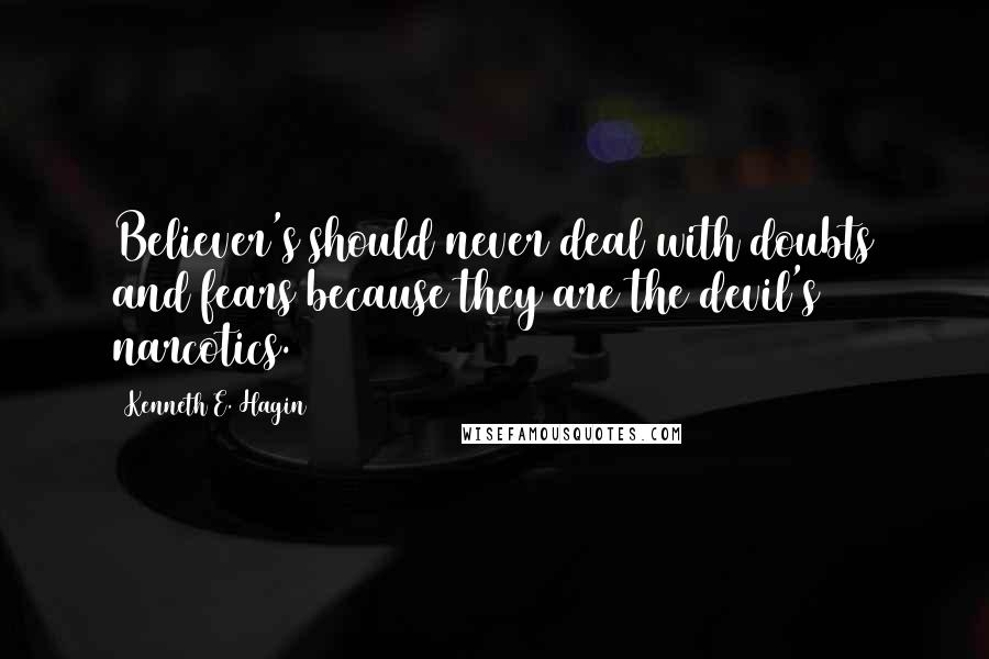 Kenneth E. Hagin quotes: Believer's should never deal with doubts and fears because they are the devil's narcotics.