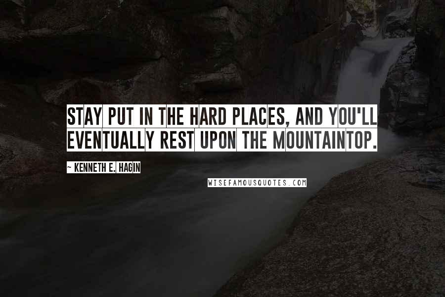 Kenneth E. Hagin quotes: Stay put in the hard places, and you'll eventually rest upon the mountaintop.