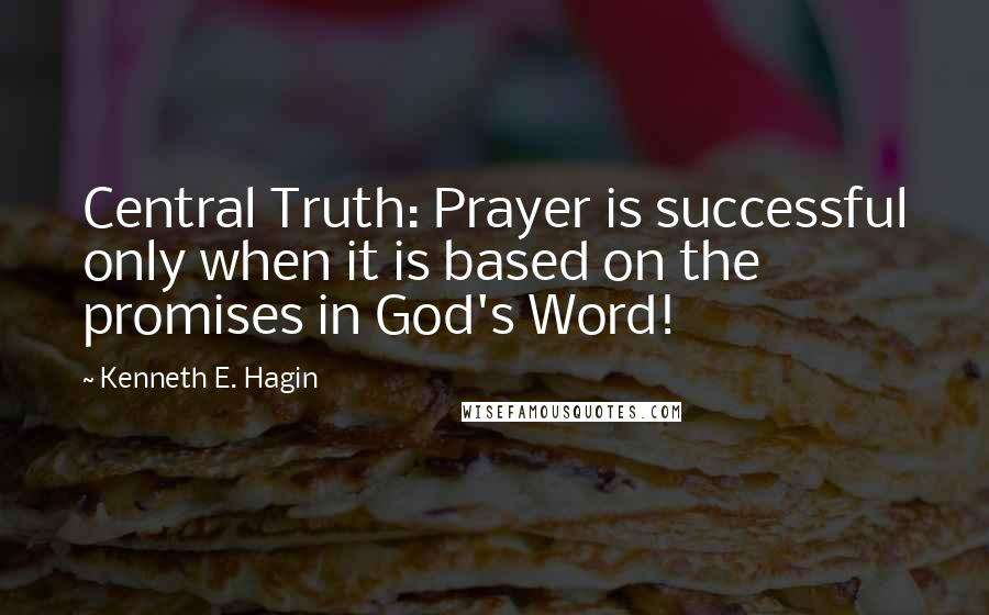 Kenneth E. Hagin quotes: Central Truth: Prayer is successful only when it is based on the promises in God's Word!