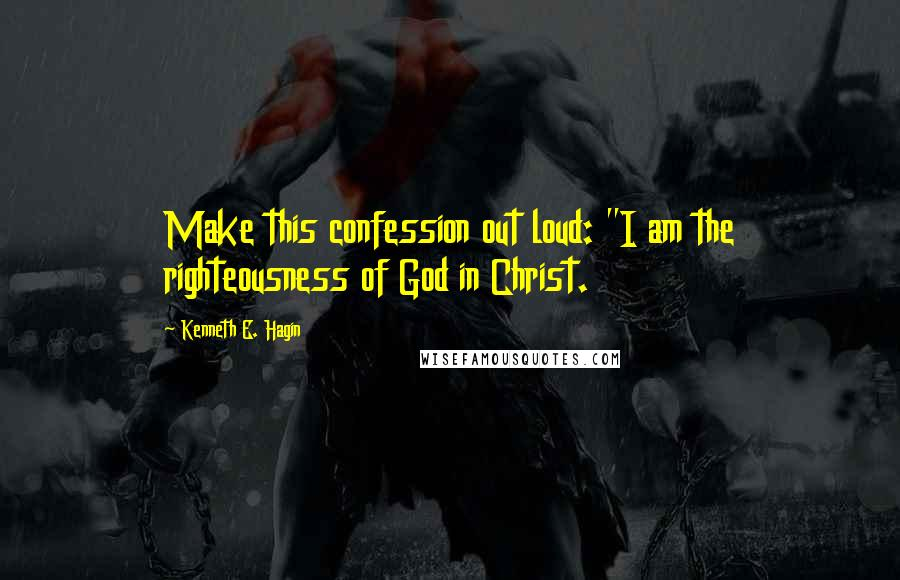 "Kenneth E. Hagin quotes: Make this confession out loud: ""I am the righteousness of God in Christ."