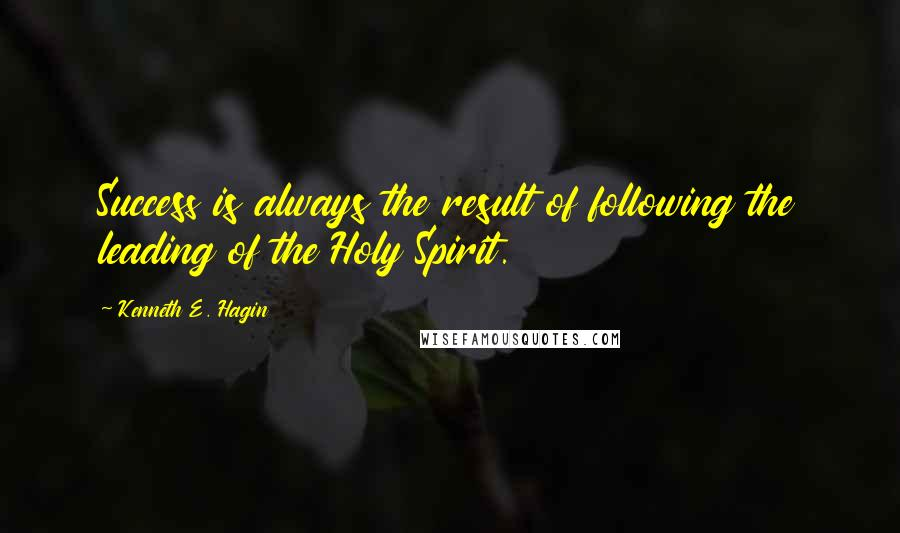 Kenneth E. Hagin quotes: Success is always the result of following the leading of the Holy Spirit.