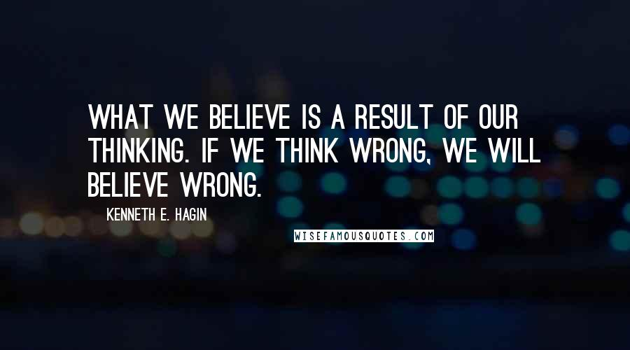 Kenneth E. Hagin quotes: What we believe is a result of our thinking. If we think wrong, we will believe wrong.