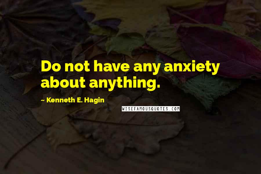 Kenneth E. Hagin quotes: Do not have any anxiety about anything.