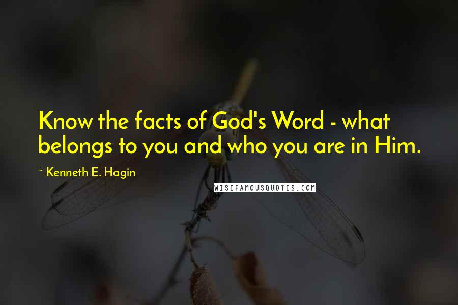 Kenneth E. Hagin quotes: Know the facts of God's Word - what belongs to you and who you are in Him.