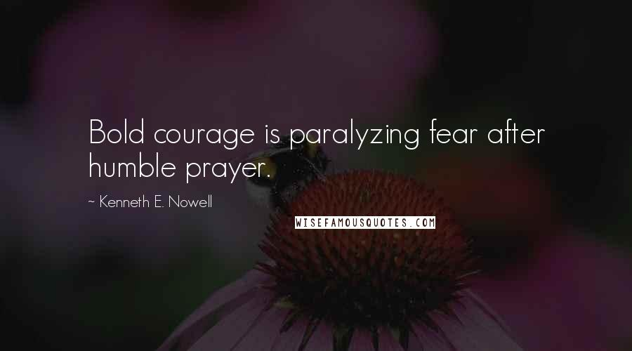 Kenneth E. Nowell quotes: Bold courage is paralyzing fear after humble prayer.
