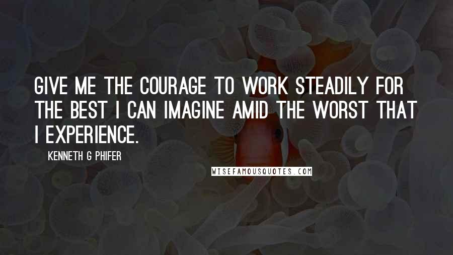 Kenneth G Phifer quotes: Give me the courage to work steadily for the best I can imagine amid the worst that I experience.