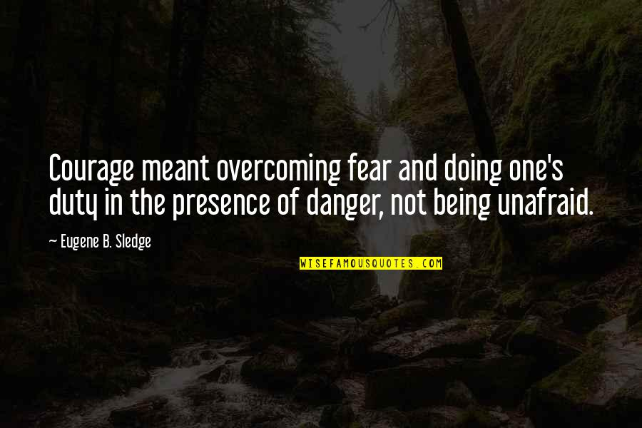 Kenneth Goldsmith Quotes By Eugene B. Sledge: Courage meant overcoming fear and doing one's duty