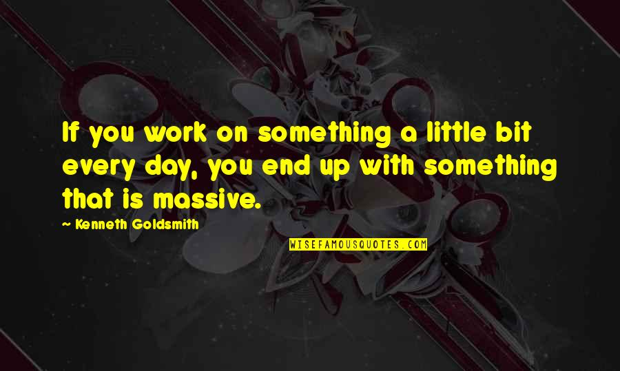 Kenneth Goldsmith Quotes By Kenneth Goldsmith: If you work on something a little bit