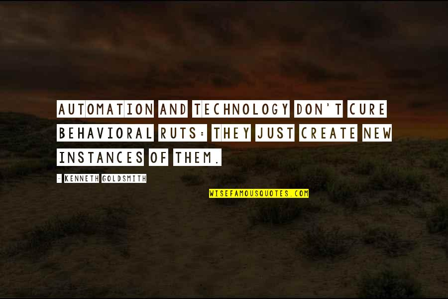 Kenneth Goldsmith Quotes By Kenneth Goldsmith: Automation and technology don't cure behavioral ruts: they