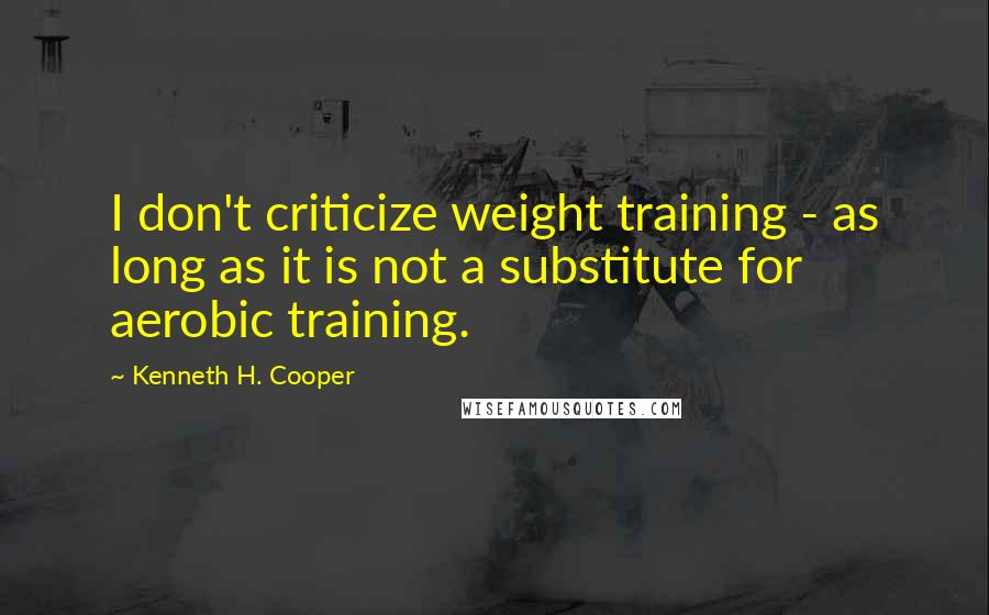 Kenneth H. Cooper quotes: I don't criticize weight training - as long as it is not a substitute for aerobic training.