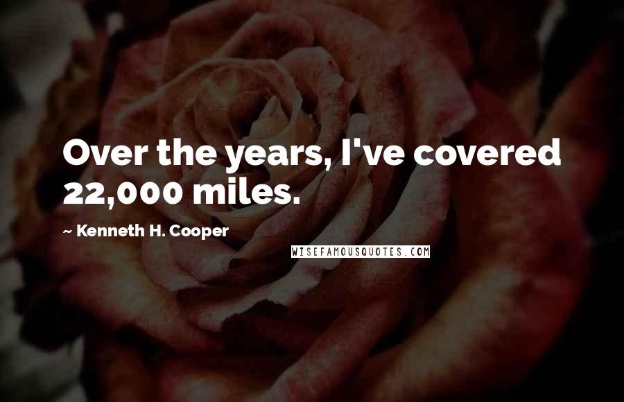 Kenneth H. Cooper quotes: Over the years, I've covered 22,000 miles.