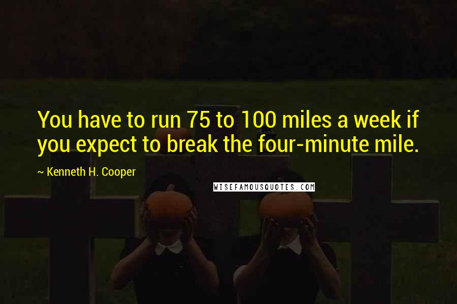 Kenneth H. Cooper quotes: You have to run 75 to 100 miles a week if you expect to break the four-minute mile.