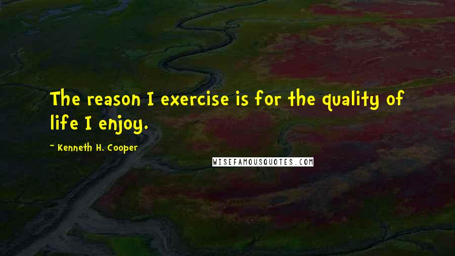 Kenneth H. Cooper quotes: The reason I exercise is for the quality of life I enjoy.