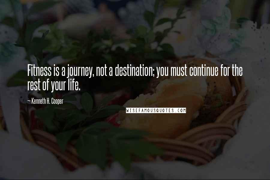Kenneth H. Cooper quotes: Fitness is a journey, not a destination; you must continue for the rest of your life.