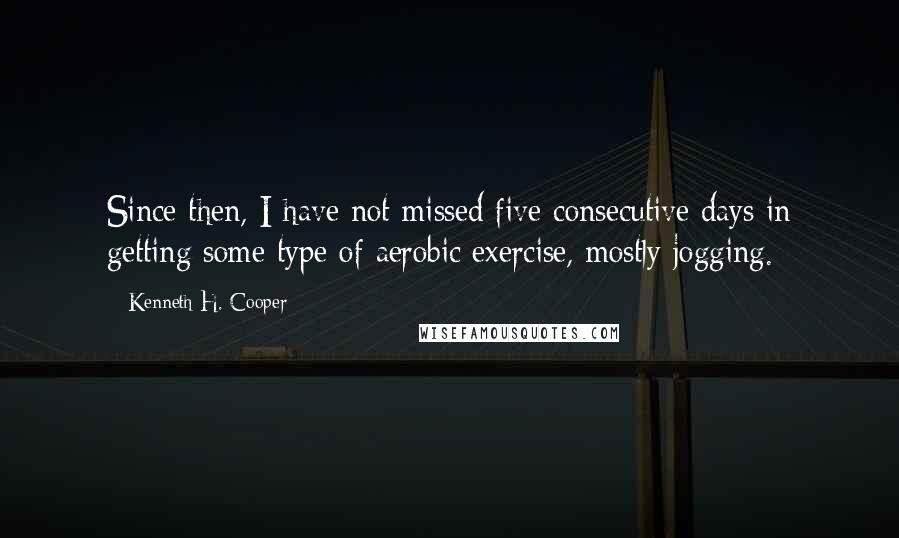 Kenneth H. Cooper quotes: Since then, I have not missed five consecutive days in getting some type of aerobic exercise, mostly jogging.