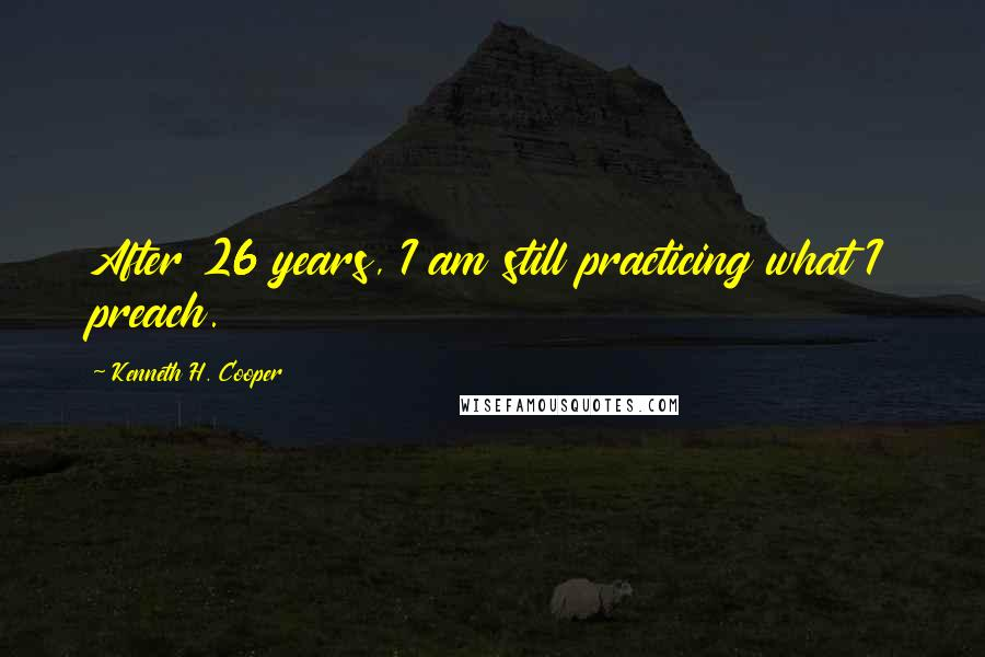 Kenneth H. Cooper quotes: After 26 years, I am still practicing what I preach.